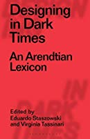 Designing in Dark Times: An Arendtian Lexicon (Designing in Dark Times/Radical Thinkers in Design)