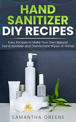 HAND SANITIZER DIY: Easy Recipes to Make Your Own Natural Hand Sanitizers and Disinfectant Wipes at Home. (Homemade Hand Sanitizer, do-it-yourself, kills ... germs, viruses, bacteria, alcohol-based)