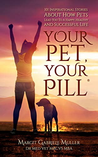 Your Pet, Your Pill®: 101 Inspirational Stories About How Pets Lead You to a Happy, Healthy and Successful Life by [Margit Gabriele Dr Muller]