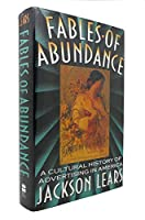 Fables Of Abundance: A Cultural History Of Advertising In America