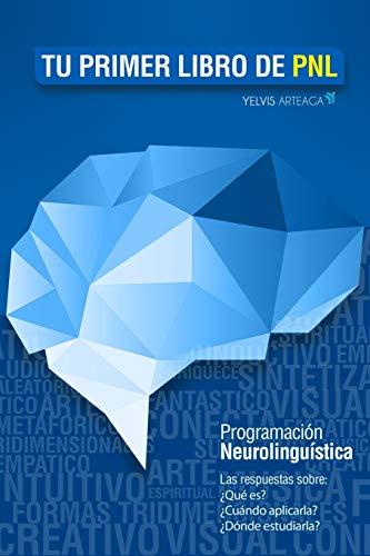 Tu primer libro de PNL: Las respuestas sobre: ¿Qué es? ¿Cómo aplicarla? ¿Dónde estudiarla? La Programación neurolingüística