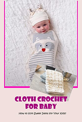 Cloth Crochet For Baby: How to Knit Sweet Items for Your Kids?: Cloth Crochet For Baby (English Edition)