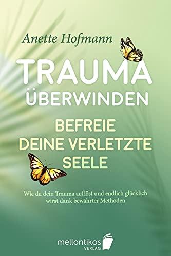 Trauma überwinden: Befreie deine verletzte Seele - Wie du dein Trauma auflöst und endlich glücklich wirst dank bewährter Methoden