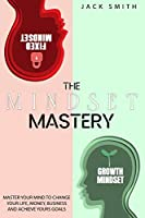 The Mindset Mastery: Master Your Mind to Change Your Life, Money, Business and Achieve yours goals