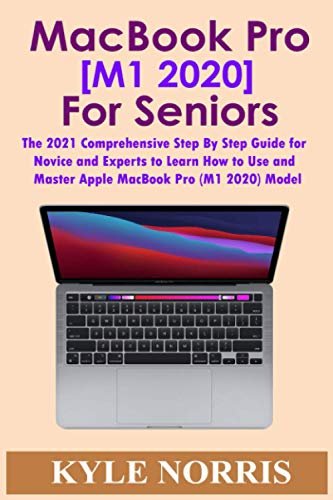 MacBook Pro [M1 2020] for Seniors: The 2021 Comprehensive Step By Step Guide for Novice and Experts to Learn How to Use and Master Apple MacBook Pro (M1 2020) Model