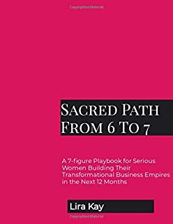 Sacred Path From 6 To 7: A 7-figure Playbook for Serious Women Building Their Transformational Business Empires in the Nex...
