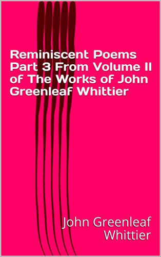 Reminiscent Poems Part 3 From Volume II of The Works of John Greenleaf Whittier (English Edition)