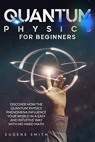 Quantum Physics for Beginners: Discover How The Quantum Physics Phenomena Influence Your World In a Easy and Intuitive Way With No Hard Math.
