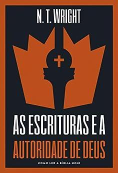 As escrituras e a autoridade de Deus: Como ler a Bíblia hoje por [N.T. Wright, Maurício Bezerra Santos Silva]