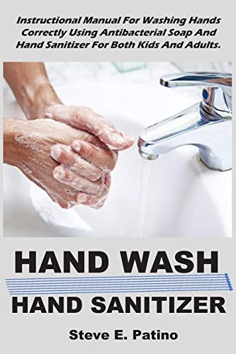 HAND WASH : HAND SANITIZER: Instructional Manual For Washing Hands Correctly Using Antibacterial Soap And Hand Sanitizer For Both Kids And Adults.