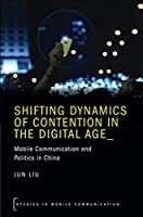 Shifting Dynamics of Contention in the Digital Age: Mobile Communication and Politics in China (Studies in Mobile Communication Series)