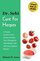 Dr. Sebi Cure For Herpes: A Simple Guide to Cure Herpes Simplex Virus Through Dr. Sebi Alkaline Diet with Easy Alkaline Recipes + Approved Herbs List