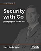 Security with Go: Explore the power of Golang to secure host, web, and cloud services Front Cover