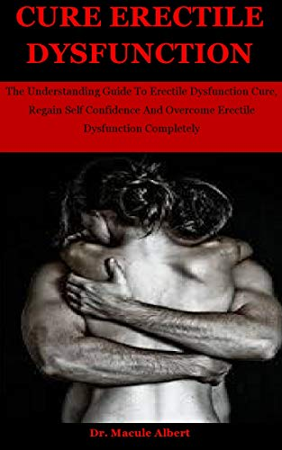 Cure Erectile Dysfunction: The Understanding Guide To Erectile Dysfunction Cure, Regain Self Confidence And Overcome Erectile Dysfunction Completely