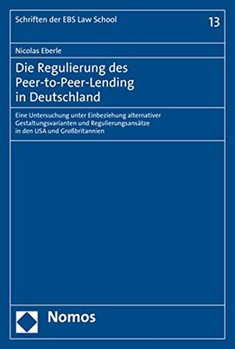 Die Regulierung des Peer-to-Peer-Lending in Deutschland: Eine Untersuchung unter Einbeziehung alternativer Gestaltungsvarianten und Regulierungsansätze in den USA und Großbritannien