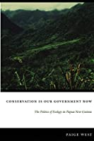 Conservation Is Our Government Now: The Politics of Ecology in Papua New Guinea (New Ecologies for the Twenty-first Century)