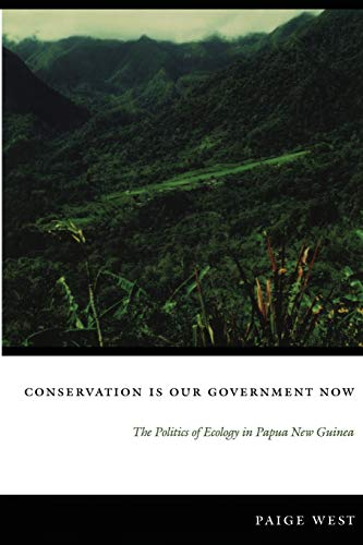 Conservation Is Our Government Now: The Politics of Ecology in Papua New Guinea (New Ecologies for the Twenty-First Cent