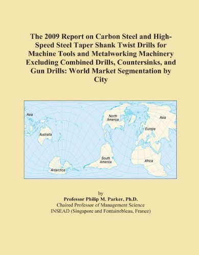 The 2009 Report on Carbon Steel and High-Speed Steel Taper Shank Twist Drills for Machine Tools and Metalworking Machinery Excluding Combined Drills, ... Gun Drills: World Market Segmentation by City