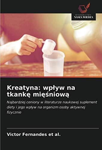 Kreatyna: wpływ na tkankę mięśniową: Najbardziej ceniony w literaturze naukowej suplement diety i jego wpływ na organizm osoby aktywnej fizycznie