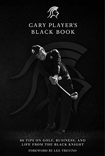 Gary Player's Black Book: 60 Tips on Golf, Business, and Life from the Black Knight