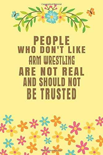 People Who Don't Like Arm Wrestling Are Not Real And Should Not Be Trusted: Arm Wrestling Notebook/ Athletes Journal Gift, 120 Pages, 6x9, Soft Cover, Matte Finish