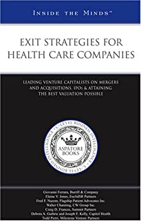 Exit Strategies for Health Care Companies: Leading Venture Capitalists Mergers and Acquisitions, IPOs, and Attaining the Best Valuation Possible