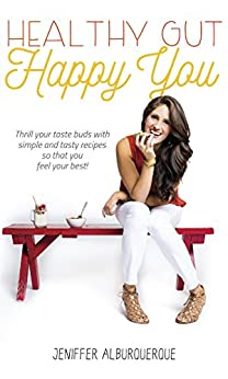 Healthy Gut Happy You: Thrill your taste buds with simple and tasty recipes so that you feel your best! by [Jeniffer Alburquerque]