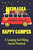 Nebraska Makes Me A Happy Camper: A Camping And Hiking Journal Notebook For Recording Campsite and Hiking Information Open Format Suitable For Travel ... Field Notes. 114 pages 6 by 9 Convenient Size