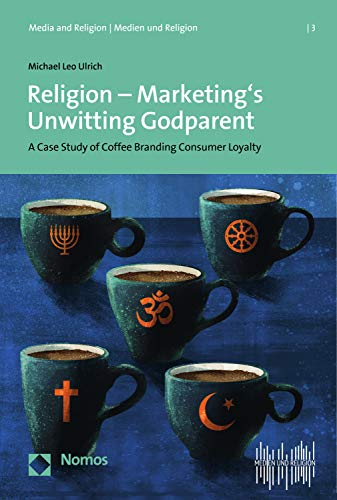 Religion - Marketing\'s Unwitting Godparent: A Case Study of Coffee Branding and Consumer Loyalty (Media and Religion | Medien und Religion Book 3) (English Edition)