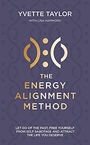 Energy Alignment Method: Let Go of the Past, Free Yourself From Sabotage and Attract the Life You Wa