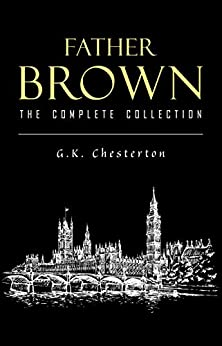 Father Brown Complete Murder Mysteries: The Innocence of Father Brown, The Wisdom of Father Brown, The Donnington Affair… by [G. K. Chesterton]