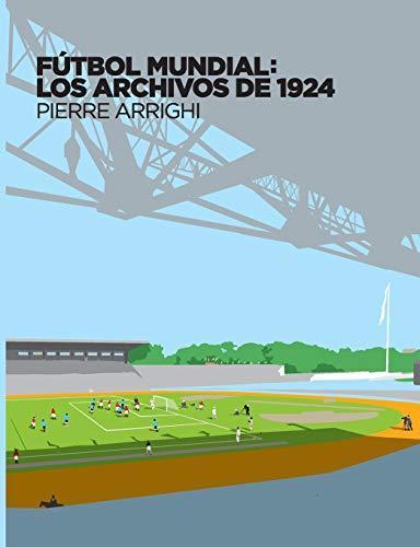 Fútbol mundial: los archivos de 1924: Pruebas documentales de que en 1924 se jugó el primer Campeonato Mundial de Fútbol (La otra historia del fútbol (1))