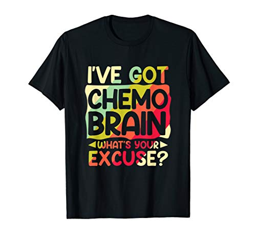 I've Got Chemo Brain What's Your Excuse Cancer Treatment T-Shirt