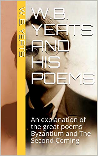 Wb Yeats And His Poems An Explanation Of The Great Poems Byzantium And The Second Coming
