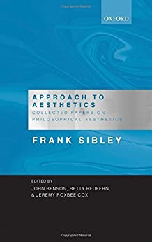 Approach to Aesthetics: Collected Papers on Philosophical Aesthetics by [the late Frank Sibley, John Benson, Betty Redfern, Jeremy Roxbee Cox]