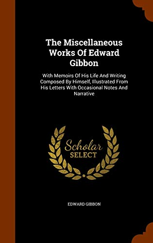 Compare Textbook Prices for The Miscellaneous Works Of Edward Gibbon: With Memoirs Of His Life And Writing Composed By Himself, Illustrated From His Letters With Occasional Notes And Narrative  ISBN 9781343799929 by Gibbon, Edward