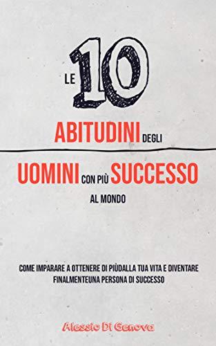 Le 10 abitudini degli uomini con più successo al mondo: Impara a ottenere di più dalla tua vita e diventa finalmente una persona di successo