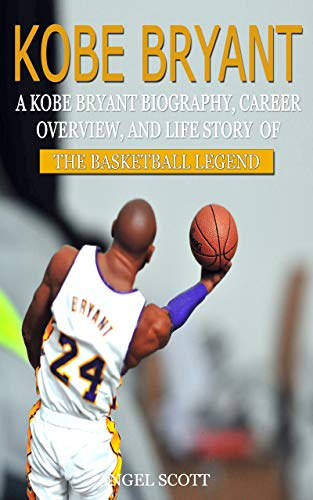 Kobe Bryant:  A Kobe Bryant Biography, Career Overview, And Life Story Of The Basketball Legend