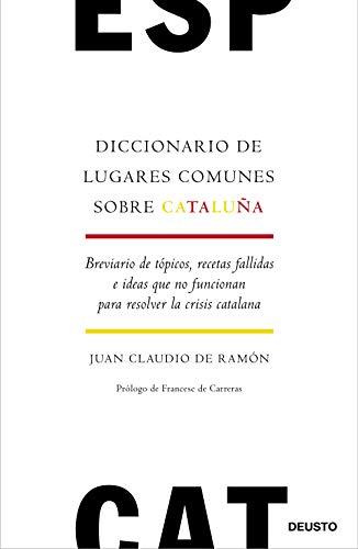 Diccionario de lugares comunes sobre Cataluña: Breviario de tópicos, recetas fallidas e ideas que no funcionan para resolver la crisis catalana