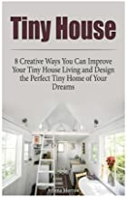 Tiny House: 8 Creative Ways You Can Improve Your Tiny House Living and Design the Perfect Tiny Home of Your Dreams (Tiny house, tiny house plans, tiny house living) by Athena Morrow (2015-11-30)