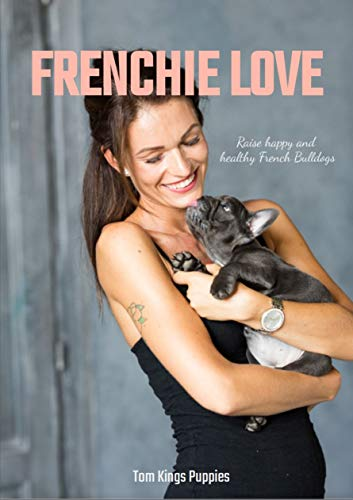 Frenchie Love: Raise happy and healthy French Bulldogs