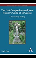 The Lost Companions and John Ruskin's Guild of St George: A Revisionary History (Anthem Nineteenth-Century Series)