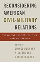 Reconsidering American Civil-Military Relations: The Military, Society, Politics, and Modern War