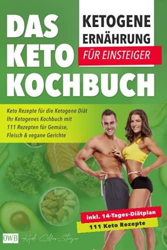 Ketogene Ernährung für Einsteiger   Das Keto Kochbuch: Keto Rezepte für die Ketogene Diät inkl. 14- Tages-Diätplan   Ihr Ketogenes Kochbuch mit 111 Rezepten für Gemüse, Fleisch & vegane Gerichte