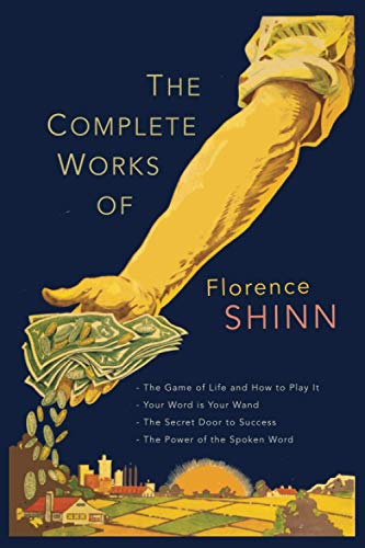 The Complete Works of Florence Scovel Shinn: The Game of Life and How to Play It; Your Word Is Your Wand; The Secret Door to Success; and The Power of the Spoken Word