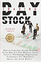 Day Trading Stock: How to Generate Steady Revenue Every Day in a Few Minutes. Tools, Tactics, Psychology, Negotiation Techniques For Beginners. Master the Stock Market.