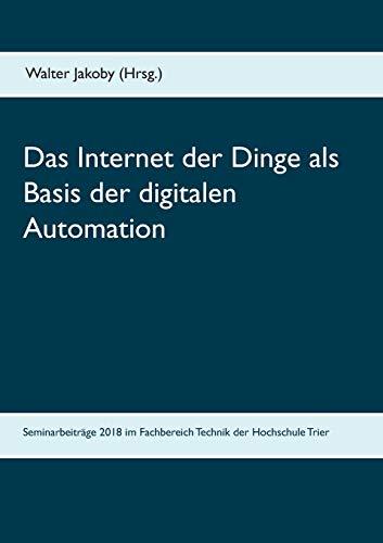 Das Internet der Dinge als Basis der digitalen Automation: Beiträge zu den Bachelor- und Masterseminaren 2018 im Fachbereich Technik der Hochschule Trier
