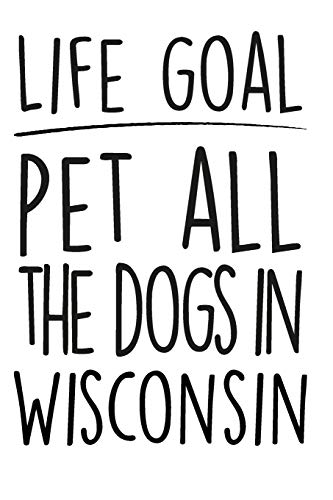 "Life Goals Pet All The Dogs in Wisconsin: 52 week daily goals journal, 6"" x 9"", glossy cover, cute gift to stay organized"