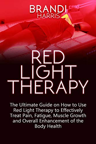 RED LIGHT THERAPY: The Ultimate Guide on How to use Red Light Therapy to Effectively Treat Pain, Fatigue, Muscle Growth and Overall Enhancement of the Body Health