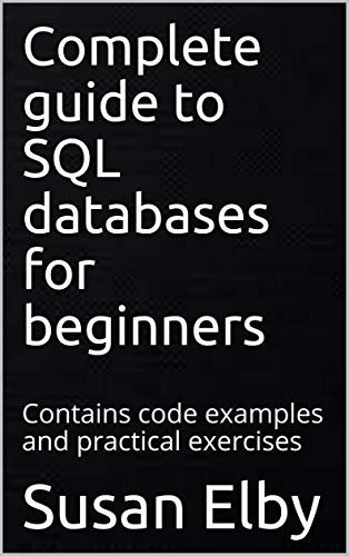 Complete guide to SQL databases for beginners: Contains code examples and practical exercises (English Edition)